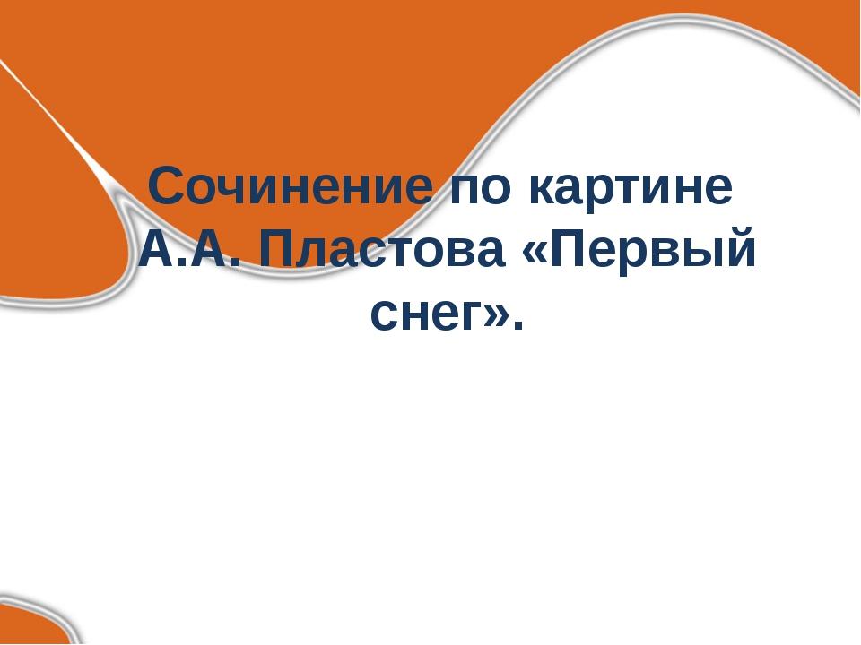 Сочинение по картине А.А. Пластова «Первый снег».