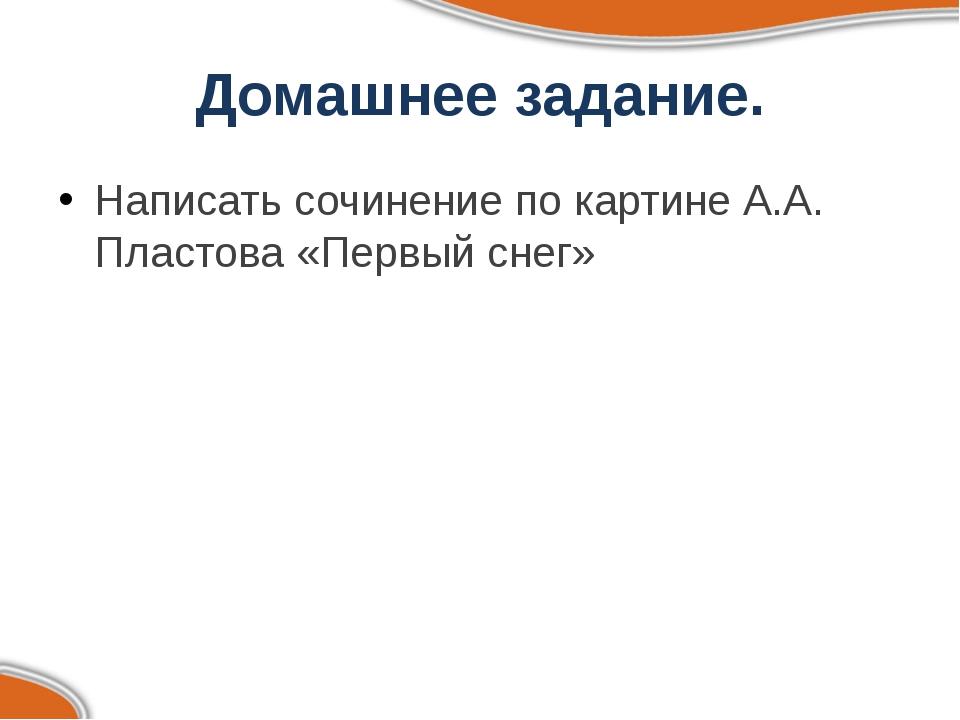 Домашнее задание. Написать сочинение по картине А.А. Пластова «Первый снег»