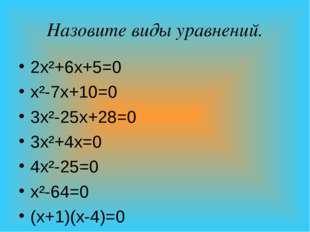 Назовите виды уравнений. 2х²+6х+5=0 х²-7х+10=0 3х²-25х+28=0 3х²+4х=0 4х²-25=0