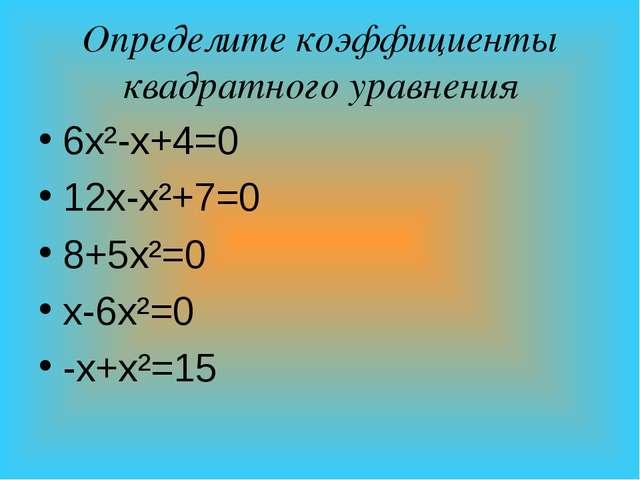 Определите коэффициенты квадратного уравнения 6х²-х+4=0 12х-х²+7=0 8+5х²=0 х-...