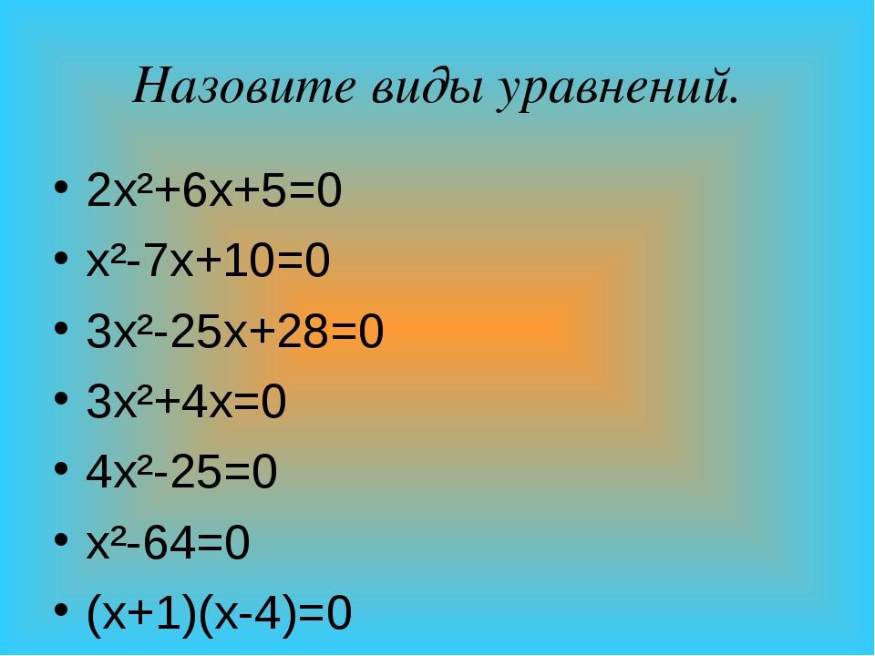 Назовите виды уравнений. 2х²+6х+5=0 х²-7х+10=0 3х²-25х+28=0 3х²+4х=0 4х²-25=0...