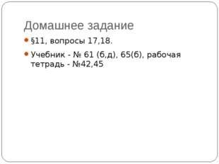 Домашнее задание §11, вопросы 17,18. Учебник - № 61 (б,д), 65(б), рабочая тет