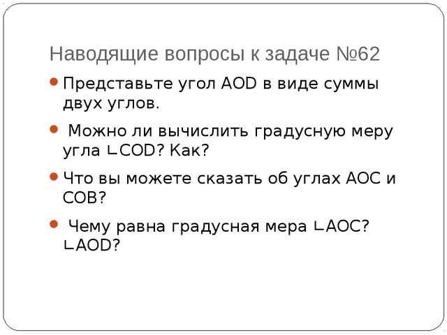 Наводящие вопросы к задаче №62 Представьте угол AOD в виде суммы двух углов....