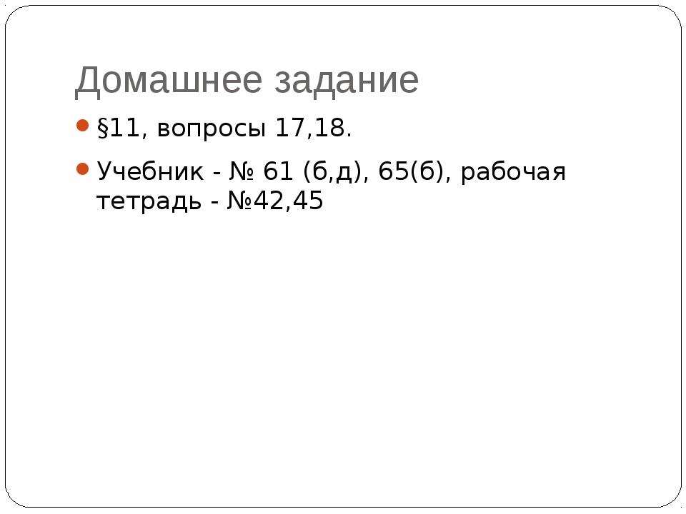 Домашнее задание §11, вопросы 17,18. Учебник - № 61 (б,д), 65(б), рабочая тет...