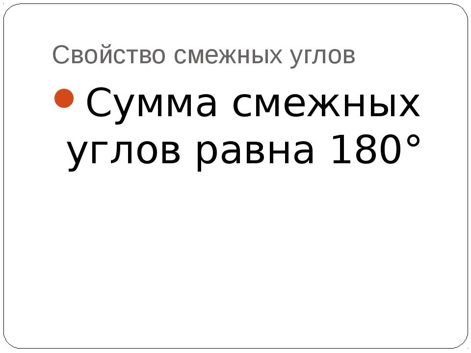 Свойство смежных углов Сумма смежных углов равна 180°