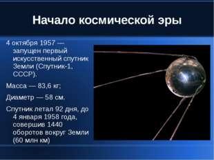 Начало космической эры 4 октября 1957 — запущен первый искусственный спутник