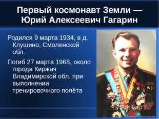 Первый космонавт Земли — Юрий Алексеевич Гагарин Родился 9 марта 1934, в д. К