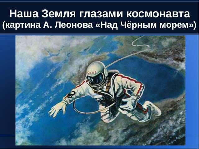 Наша Земля глазами космонавта (картина А. Леонова «Над Чёрным морем»)
