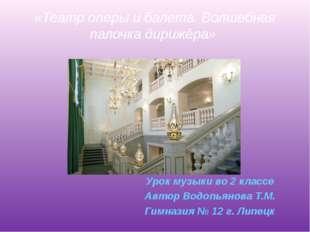 «Театр оперы и балета. Волшебная палочка дирижёра» Урок музыки во 2 классе Ав