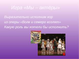 Игра «Мы – актёры» Выразительно исполним хор из оперы «Волк и семеро козлят»