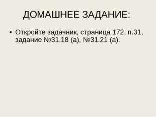 ДОМАШНЕЕ ЗАДАНИЕ: Откройте задачник, страница 172, п.31, задание №31.18 (а),