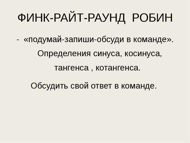 ФИНК-РАЙТ-РАУНД РОБИН «подумай-запиши-обсуди в команде». Определения синуса,...