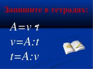 A=vt v=A:t t=A:v Запишите в тетрадях: