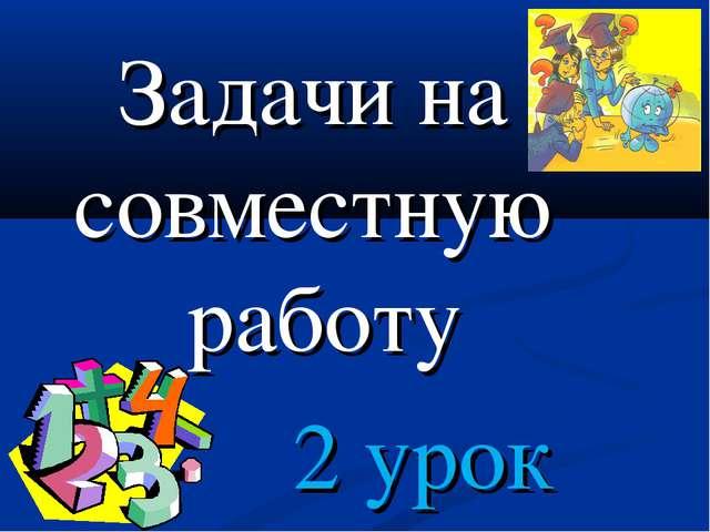 Задачи на совместную работу 2 урок