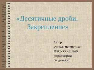 «Десятичные дроби. Закрепление» Автор: учитель математики МБОУ СОШ №69 г.Крас