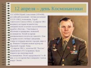 12 апреля – день Космонавтики ГАГАРИН Юрий Алексеевич (1934-68), российский к