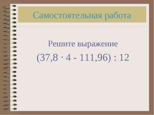 Самостоятельная работа Решите выражение (37,8  4 - 111,96) : 12