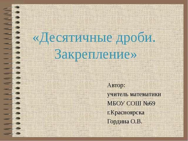 «Десятичные дроби. Закрепление» Автор: учитель математики МБОУ СОШ №69 г.Крас...