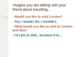 Imagine you are talking with your friend about travelling… - Would you like t