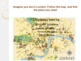 Imagine you are in London. Follow the map and find the place you need