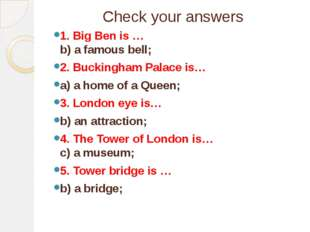 Check your answers 1. Big Ben is … b) a famous bell; 2. Buckingham Palace is…