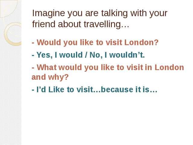 Imagine you are talking with your friend about travelling… - Would you like t...
