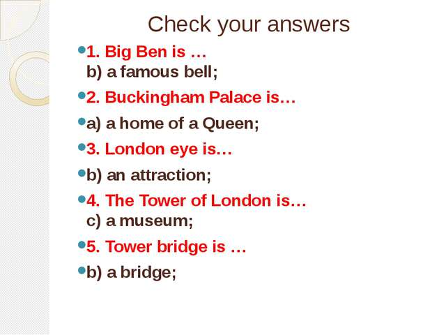 Check your answers 1. Big Ben is … b) a famous bell; 2. Buckingham Palace is…...
