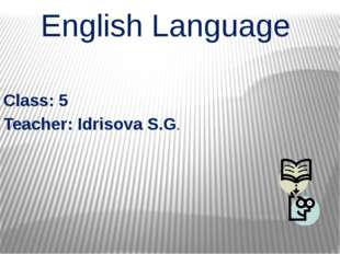 English Language Class: 5 Teacher: Idrisova S.G.