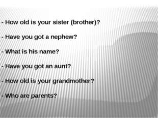 - How old is your sister (brother)? - Have you got a nephew? - What is his na
