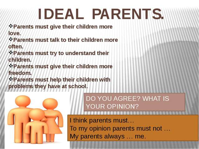 IDEAL PARENTS. Parents must give their children more love. Parents must talk...