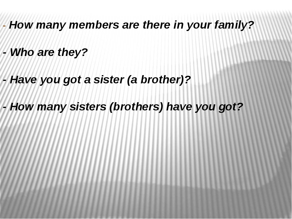 - How many members are there in your family? - Who are they? - Have you got a...