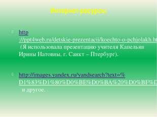 Интернет-ресурсы http://ppt4web.ru/detskie-prezentacii/koechto-o-pchjolakh.ht