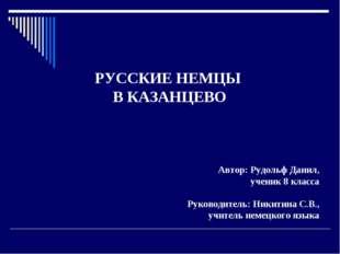 РУССКИЕ НЕМЦЫ В КАЗАНЦЕВО Автор: Рудольф Данил, ученик 8 класса Руководитель