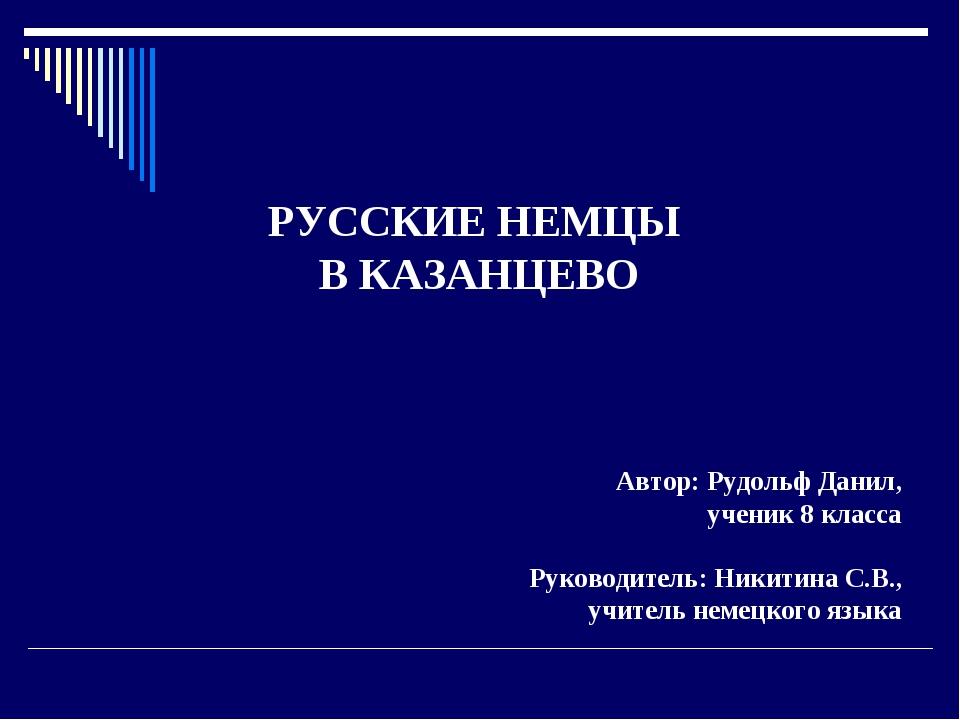 РУССКИЕ НЕМЦЫ В КАЗАНЦЕВО Автор: Рудольф Данил, ученик 8 класса Руководитель...