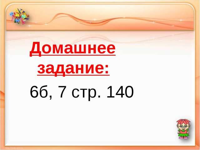 Домашнее задание: 6б, 7 стр. 140