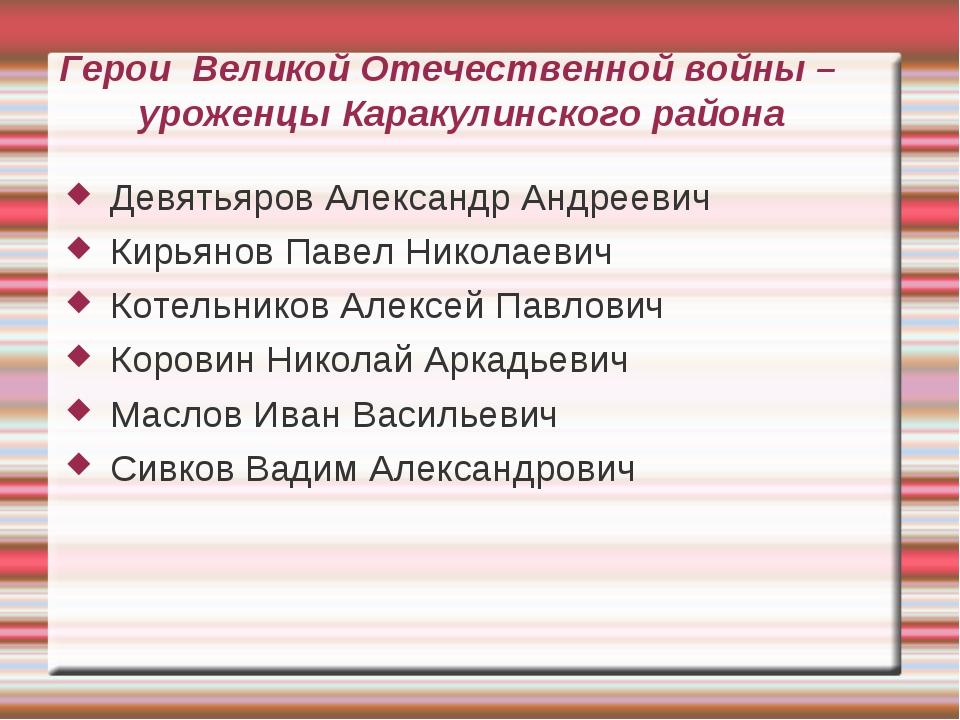Герои Великой Отечественной войны – уроженцы Каракулинского района Девятьяров...