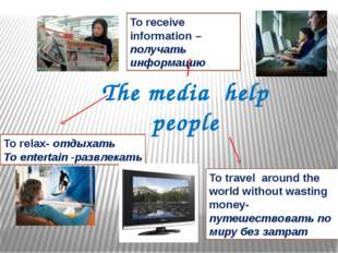 The media help people To relax- отдыхать To entertain -развлекать To receive