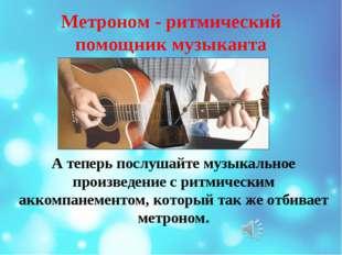 Метроном - ритмический помощник музыканта А теперь послушайте музыкальное про