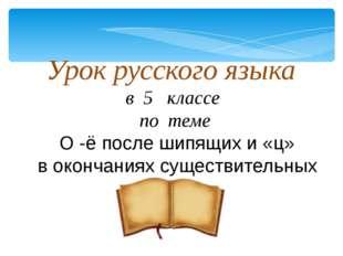 Урок русского языка в 5 классе по теме О -ё после шипящих и «ц» в окончаниях