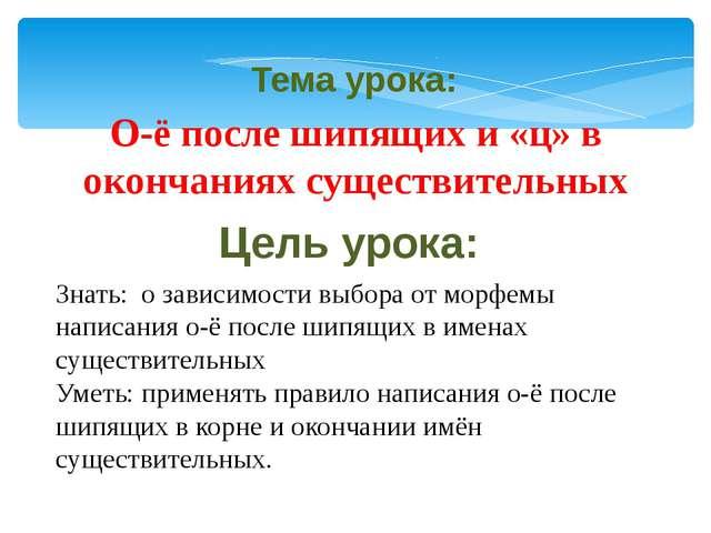 Тема урока: Цель урока: О-ё после шипящих и «ц» в окончаниях существительных...