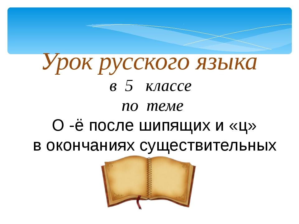 Урок русского языка в 5 классе по теме О -ё после шипящих и «ц» в окончаниях...