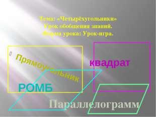 Тема: «Четырёхугольники» Урок обобщения знаний. Форма урока: Урок-игра. Прям
