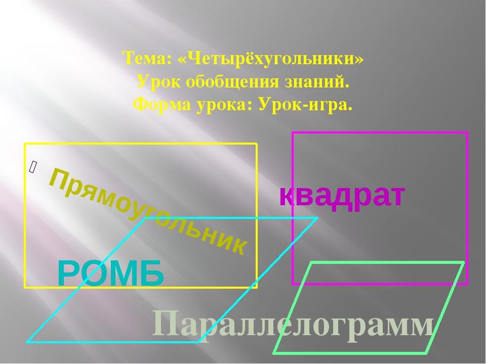 Тема: «Четырёхугольники» Урок обобщения знаний. Форма урока: Урок-игра. Прям...