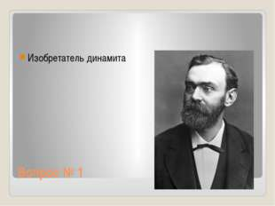 Вопрос № 1 Изобретатель динамита