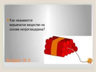 Вопрос № 5 Как называется взрывчатое вещество на основе нитроглицерина?