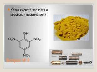 Вопрос № 6 Какая кислота является и краской, и взрывчаткой?