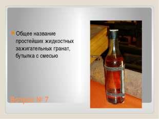 Вопрос № 7 Общее название простейших жидкостных зажигательных гранат, бутылка