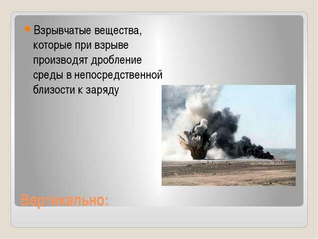 Вертикально: Взрывчатые вещества, которые при взрыве производят дробление сре...