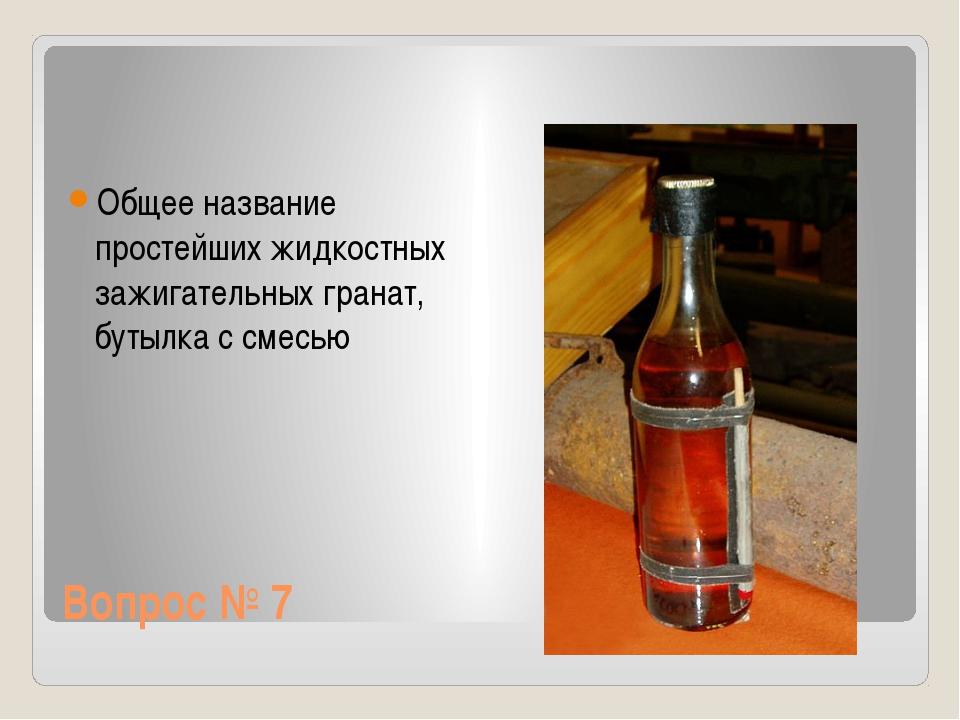 Вопрос № 7 Общее название простейших жидкостных зажигательных гранат, бутылка...