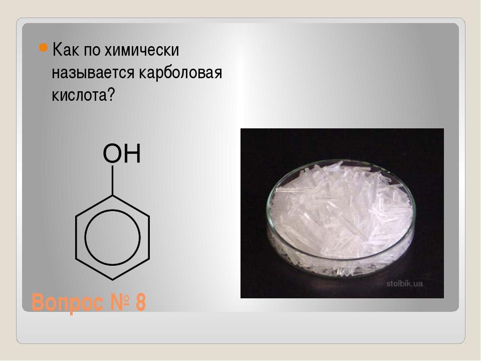 Вопрос № 8 Как по химически называется карболовая кислота?